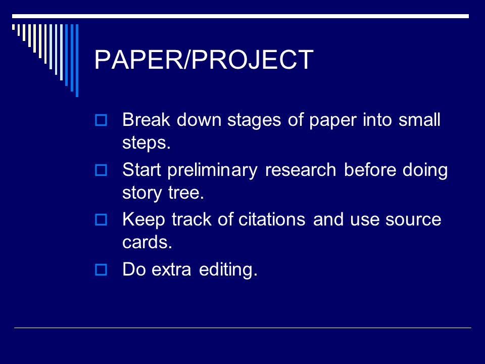 PAPER/PROJECT  Break down stages of paper into small steps.