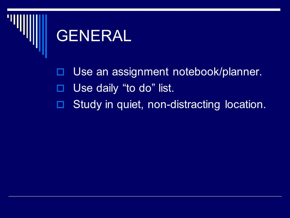 GENERAL  Use an assignment notebook/planner.  Use daily to do list.
