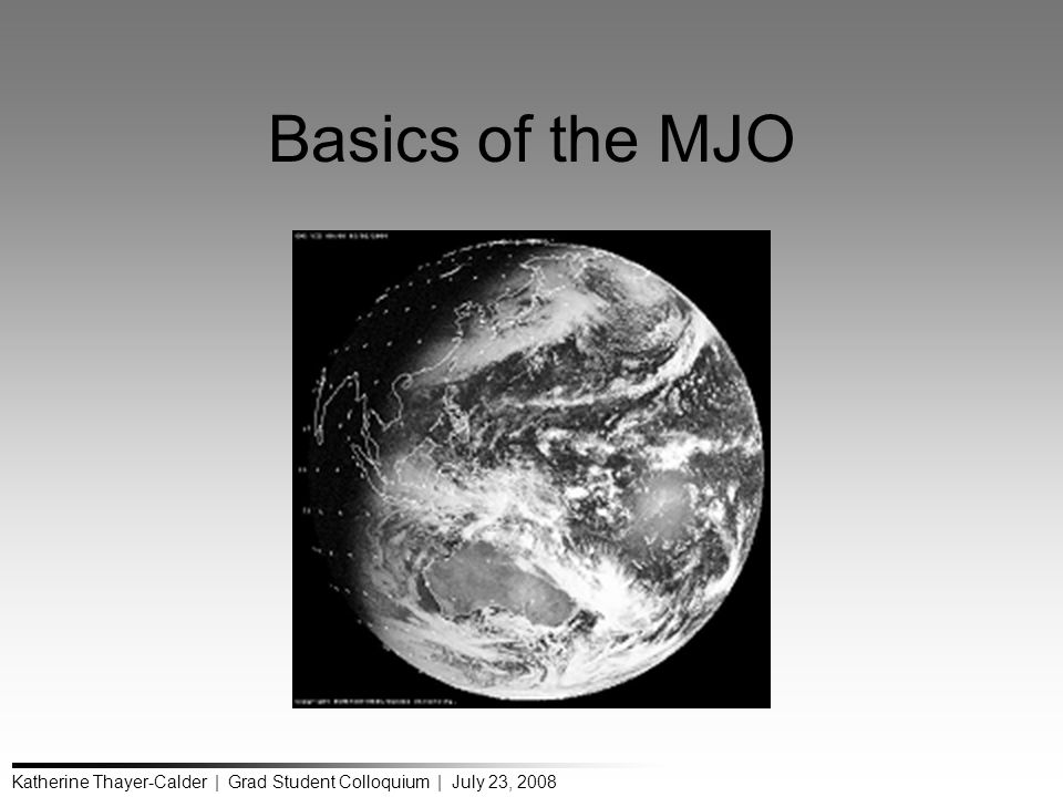Katherine Thayer-Calder | Grad Student Colloquium | July 23, 2008 Basics of the MJO