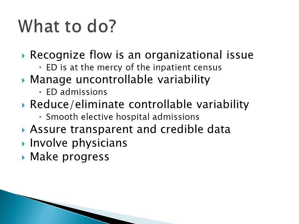  Recognize flow is an organizational issue  ED is at the mercy of the inpatient census  Manage uncontrollable variability  ED admissions  Reduce/eliminate controllable variability  Smooth elective hospital admissions  Assure transparent and credible data  Involve physicians  Make progress