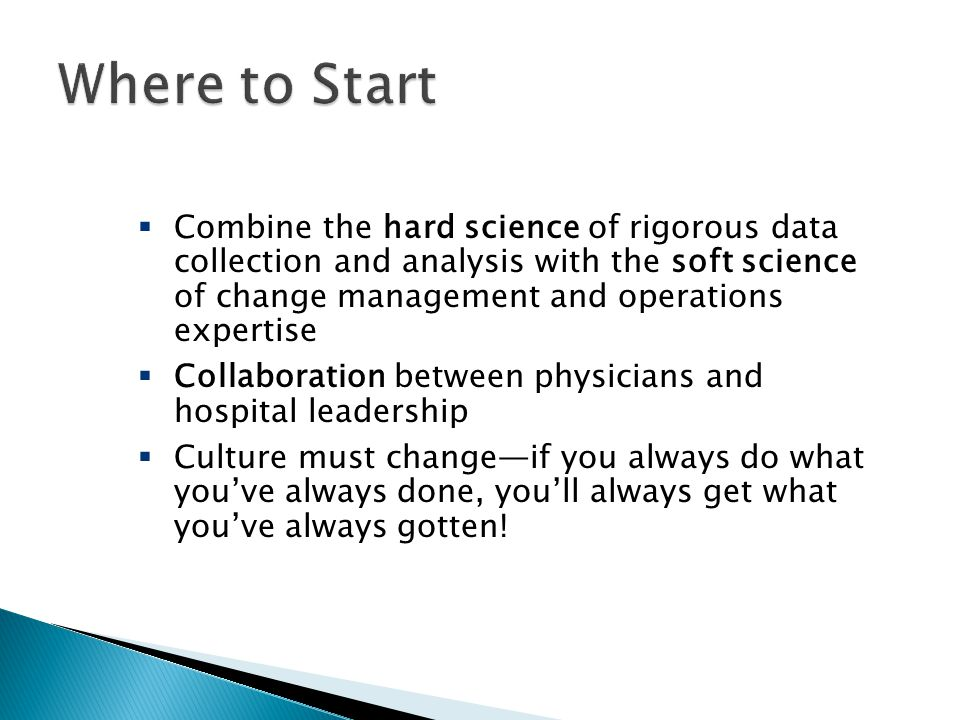  Combine the hard science of rigorous data collection and analysis with the soft science of change management and operations expertise  Collaboration between physicians and hospital leadership  Culture must change—if you always do what you've always done, you'll always get what you've always gotten!