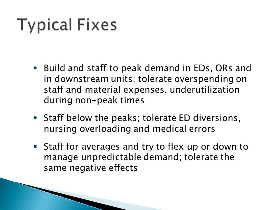  Build and staff to peak demand in EDs, ORs and in downstream units; tolerate overspending on staff and material expenses, underutilization during non-peak times  Staff below the peaks; tolerate ED diversions, nursing overloading and medical errors  Staff for averages and try to flex up or down to manage unpredictable demand; tolerate the same negative effects Three Typical Fixes
