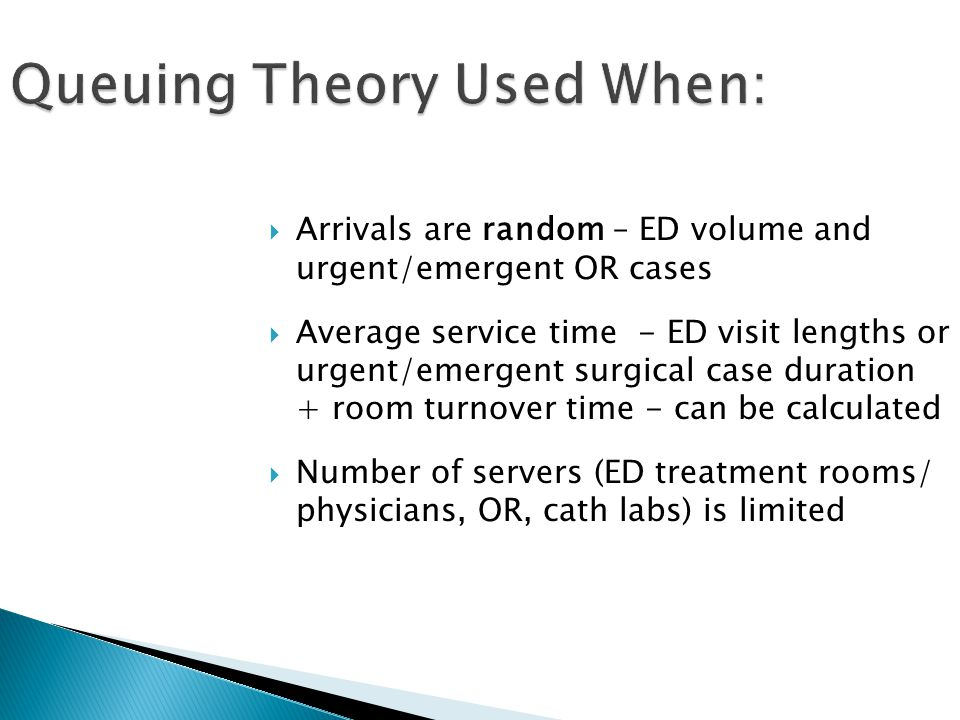 Queuing Theory Used When:  Arrivals are random – ED volume and urgent/emergent OR cases  Average service time - ED visit lengths or urgent/emergent surgical case duration + room turnover time - can be calculated  Number of servers (ED treatment rooms/ physicians, OR, cath labs) is limited