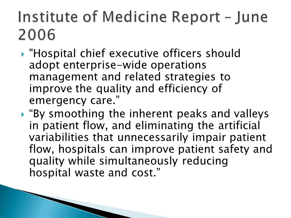  Hospital chief executive officers should adopt enterprise-wide operations management and related strategies to improve the quality and efficiency of emergency care.  By smoothing the inherent peaks and valleys in patient flow, and eliminating the artificial variabilities that unnecessarily impair patient flow, hospitals can improve patient safety and quality while simultaneously reducing hospital waste and cost.