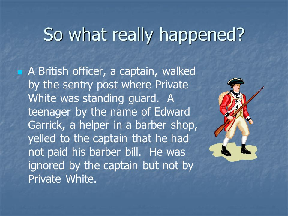 So what really happened? It was 8 o'clock at night on Monday, March 5, 1770. Private Hugh White stood guard at the Custom House on King Street in Bost