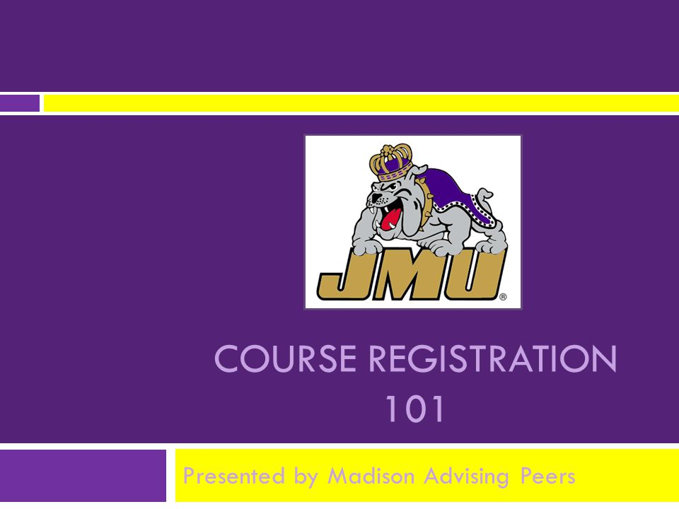 COURSE REGISTRATION 101 Presented by Madison Advising Peers
