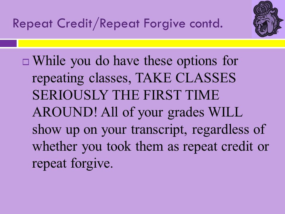 Repeat Credit/Repeat Forgive contd.  While you do have these options for repeating classes, TAKE CLASSES SERIOUSLY THE FIRST TIME AROUND! All of your
