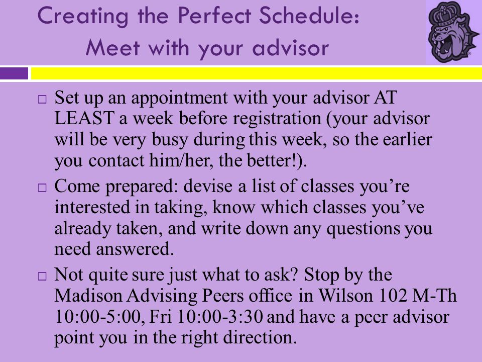 Creating the Perfect Schedule: Meet with your advisor  Set up an appointment with your advisor AT LEAST a week before registration (your advisor will