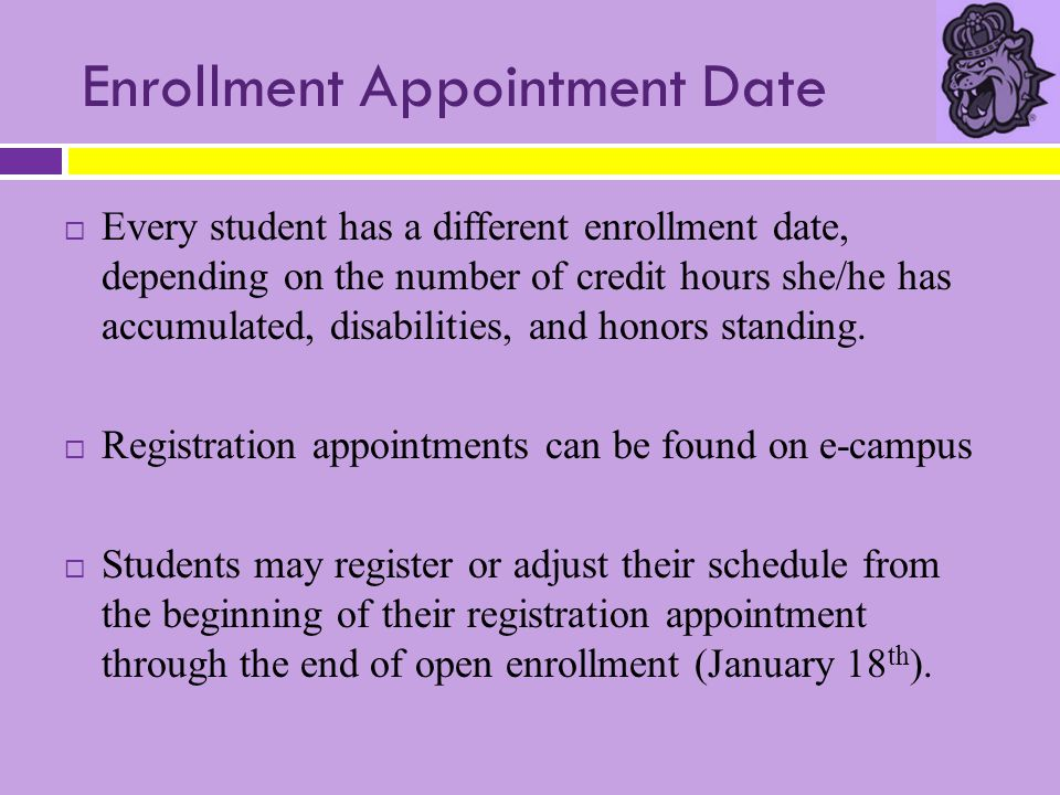 Enrollment Appointment Date  Every student has a different enrollment date, depending on the number of credit hours she/he has accumulated, disabilit