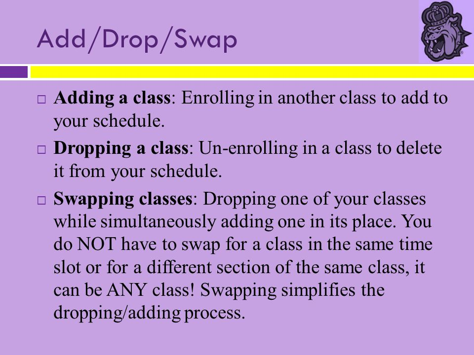 Add/Drop/Swap  Adding a class: Enrolling in another class to add to your schedule.  Dropping a class: Un-enrolling in a class to delete it from your