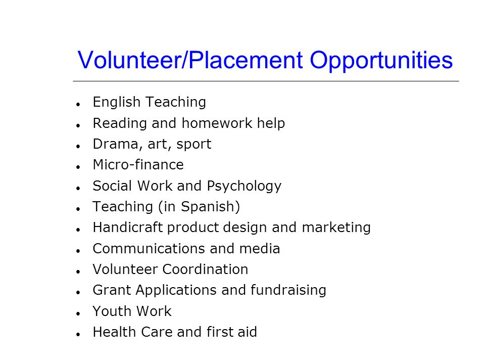 Volunteer/Placement Opportunities English Teaching Reading and homework help Drama, art, sport Micro-finance Social Work and Psychology Teaching (in S