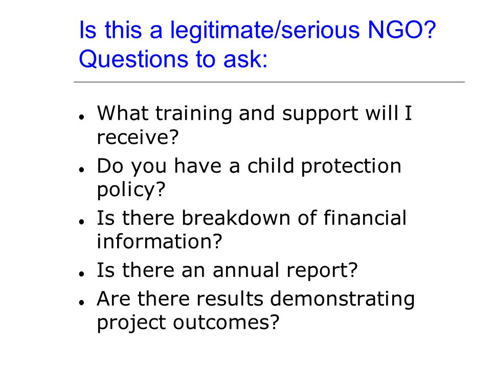 Is this a legitimate/serious NGO? Questions to ask: What training and support will I receive? Do you have a child protection policy? Is there breakdow