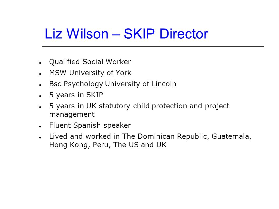 Liz Wilson – SKIP Director Qualified Social Worker MSW University of York Bsc Psychology University of Lincoln 5 years in SKIP 5 years in UK statutory