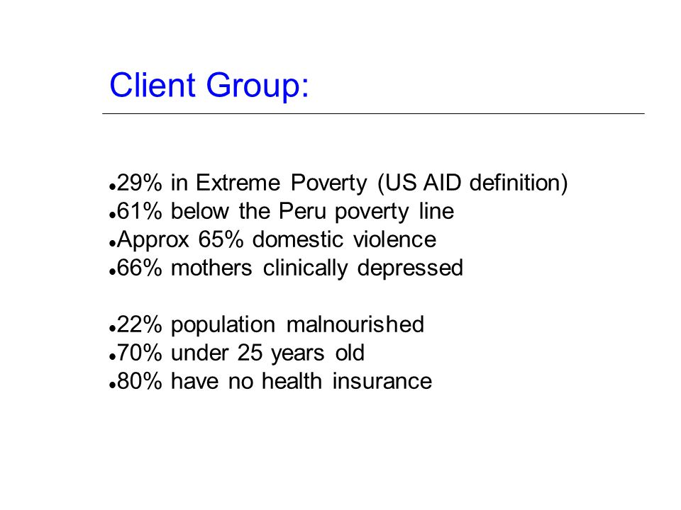 Client Group: 29% in Extreme Poverty (US AID definition) 61% below the Peru poverty line Approx 65% domestic violence 66% mothers clinically depressed 22% population malnourished 70% under 25 years old 80% have no health insurance
