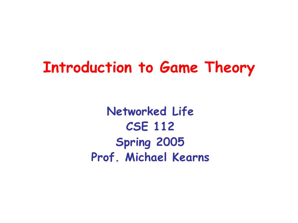 Game Theory A mathematical theory designed to model: –how rational individuals should behave –when individual outcomes are determined by collective behavior –strategic behavior Rational usually means selfish --- but not always Rich history, flourished during the Cold War Traditionally viewed as a subject of economics Subsequently applied by many fields –evolutionary biology, social psychology Perhaps the branch of pure math most widely examined outside of the hard sciences