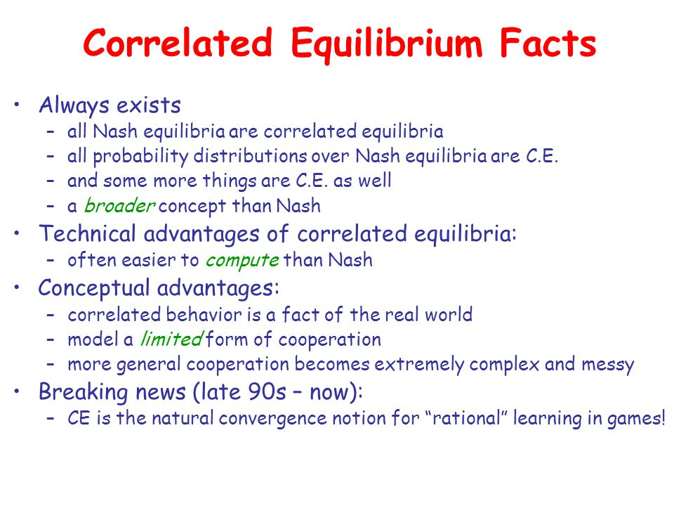 Correlated Equilibrium Facts Always exists –all Nash equilibria are correlated equilibria –all probability distributions over Nash equilibria are C.E.