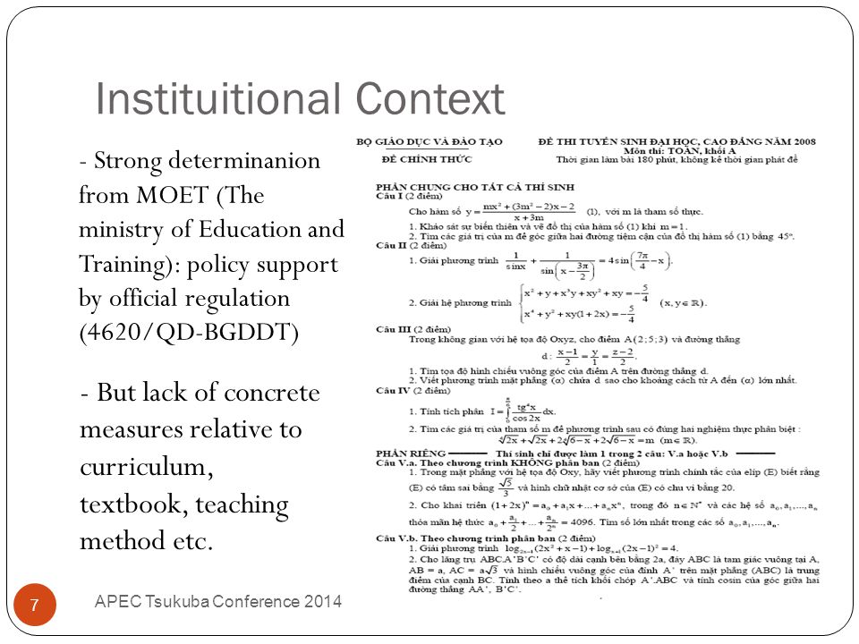 Instituitional Context APEC Tsukuba Conference 2014 7 - Strong determinanion from MOET (The ministry of Education and Training): policy support by official regulation (4620/QD-BGDDT) - But lack of concrete measures relative to curriculum, textbook, teaching method etc.