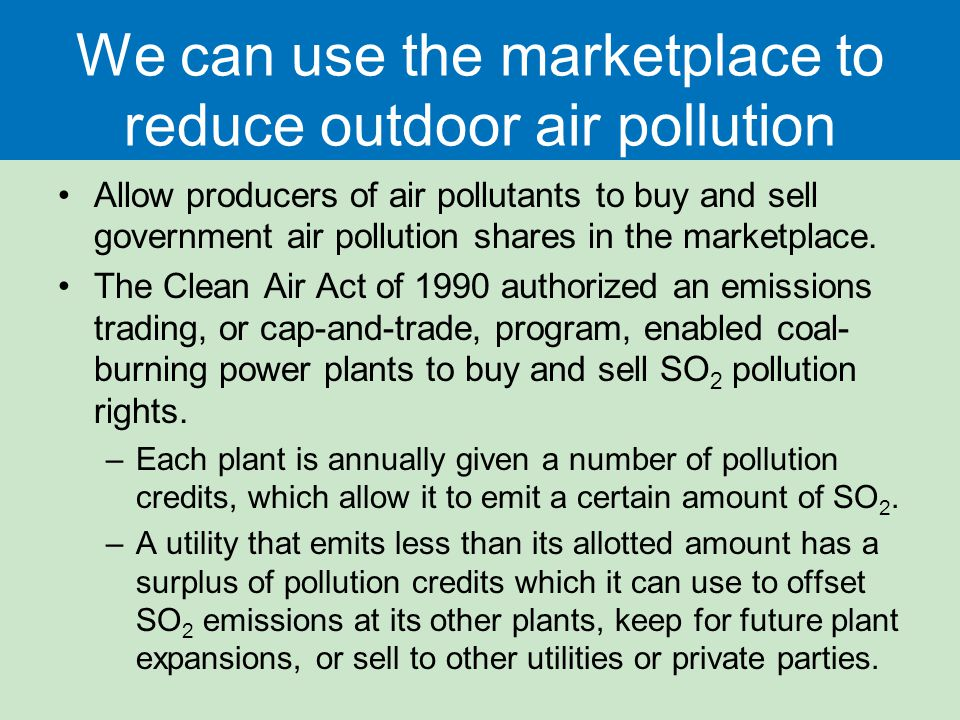 We can use the marketplace to reduce outdoor air pollution Allow producers of air pollutants to buy and sell government air pollution shares in the ma