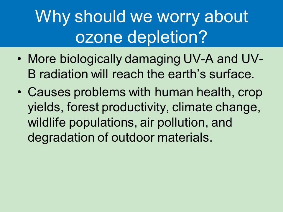 Why should we worry about ozone depletion? More biologically damaging UV-A and UV- B radiation will reach the earth's surface. Causes problems with hu