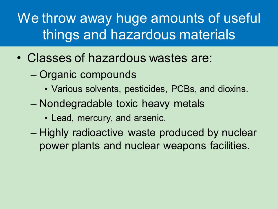 We throw away huge amounts of useful things and hazardous materials Classes of hazardous wastes are: –Organic compounds Various solvents, pesticides,