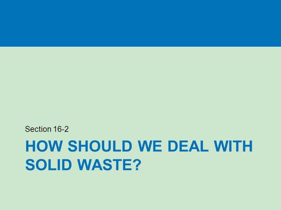 HOW SHOULD WE DEAL WITH SOLID WASTE? Section 16-2