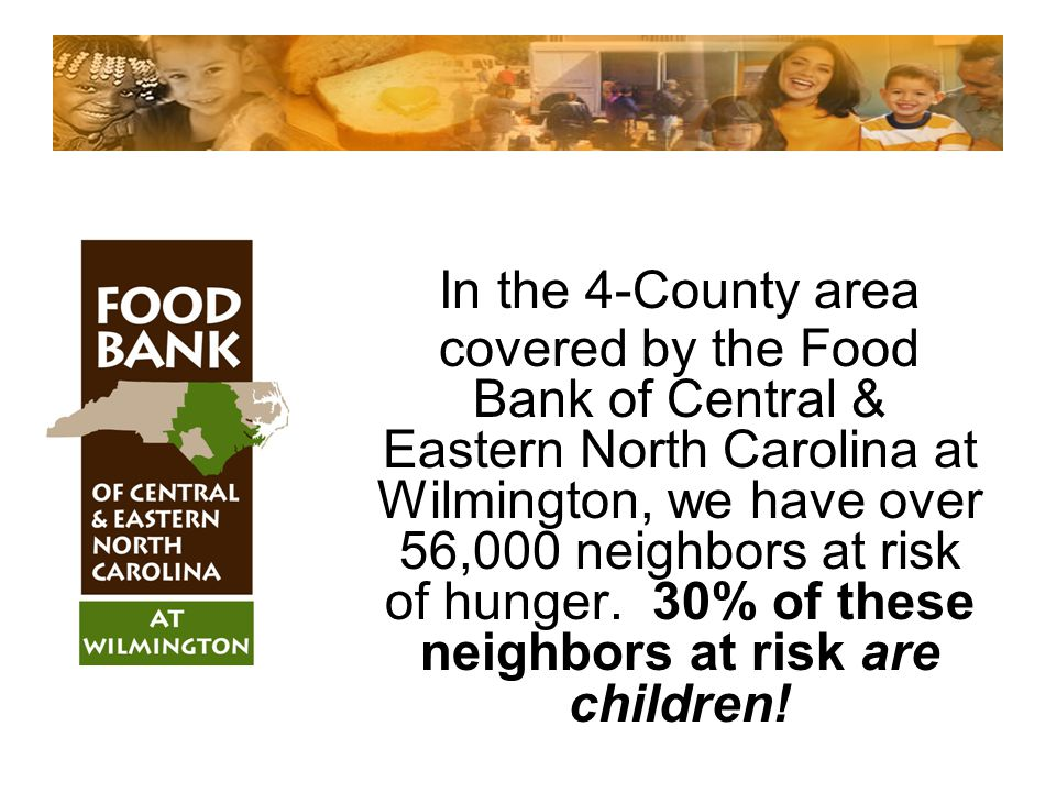 In the 4-County area covered by the Food Bank of Central & Eastern North Carolina at Wilmington, we have over 56,000 neighbors at risk of hunger. 30%