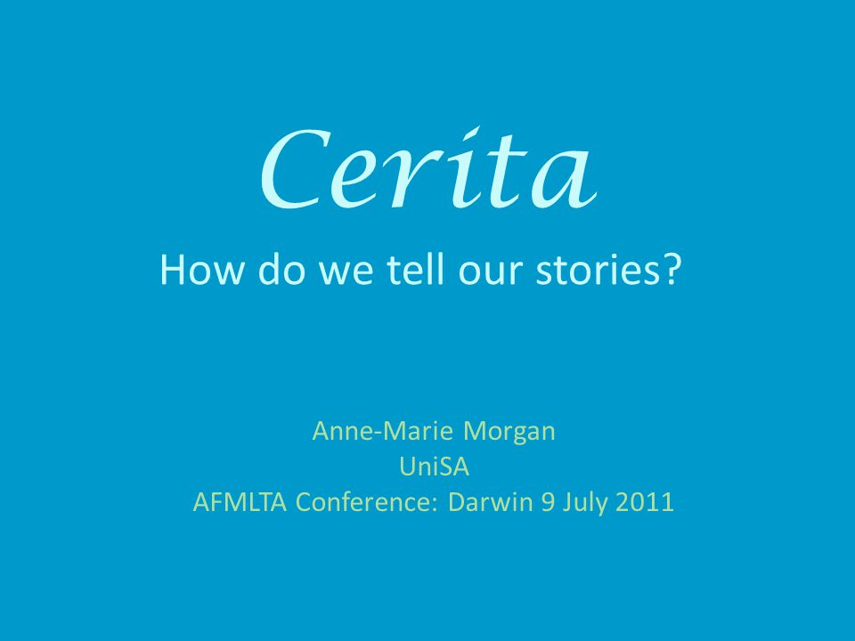 Cerita How do we tell our stories? Anne-Marie Morgan UniSA AFMLTA Conference: Darwin 9 July 2011