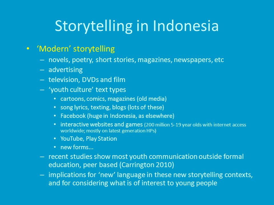 Storytelling in Indonesia 'Modern' storytelling – novels, poetry, short stories, magazines, newspapers, etc – advertising – television, DVDs and film – 'youth culture' text types cartoons, comics, magazines (old media) song lyrics, texting, blogs (lots of these) Facebook (huge in Indonesia, as elsewhere) interactive websites and games (200 million 5-19 year olds with internet access worldwide; mostly on latest generation HPs) YouTube, Play Station new forms...