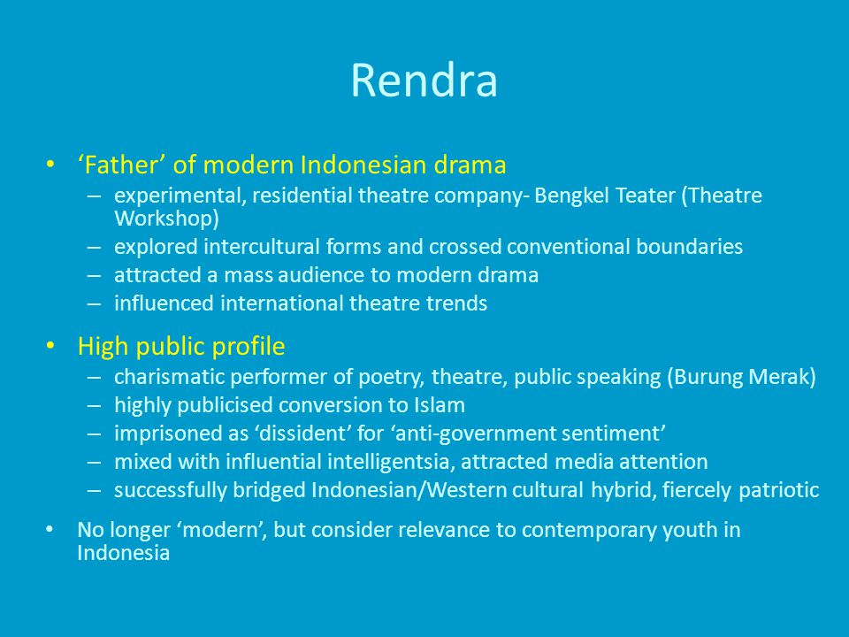 Rendra 'Father' of modern Indonesian drama – experimental, residential theatre company- Bengkel Teater (Theatre Workshop) – explored intercultural forms and crossed conventional boundaries – attracted a mass audience to modern drama – influenced international theatre trends High public profile – charismatic performer of poetry, theatre, public speaking (Burung Merak) – highly publicised conversion to Islam – imprisoned as 'dissident' for 'anti-government sentiment' – mixed with influential intelligentsia, attracted media attention – successfully bridged Indonesian/Western cultural hybrid, fiercely patriotic No longer 'modern', but consider relevance to contemporary youth in Indonesia