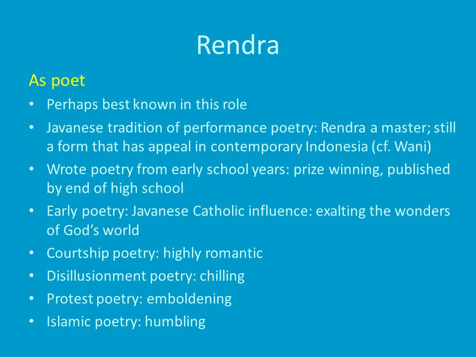 Rendra As poet Perhaps best known in this role Javanese tradition of performance poetry: Rendra a master; still a form that has appeal in contemporary Indonesia (cf.