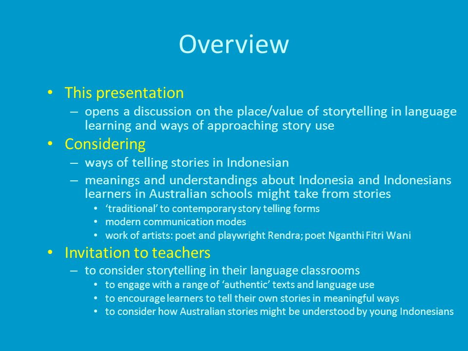 Overview This presentation – opens a discussion on the place/value of storytelling in language learning and ways of approaching story use Considering – ways of telling stories in Indonesian – meanings and understandings about Indonesia and Indonesians learners in Australian schools might take from stories 'traditional' to contemporary story telling forms modern communication modes work of artists: poet and playwright Rendra; poet Nganthi Fitri W ani Invitation to teachers – to consider storytelling in their language classrooms to engage with a range of 'authentic' texts and language use to encourage learners to tell their own stories in meaningful ways to consider how Australian stories might be understood by young Indonesians