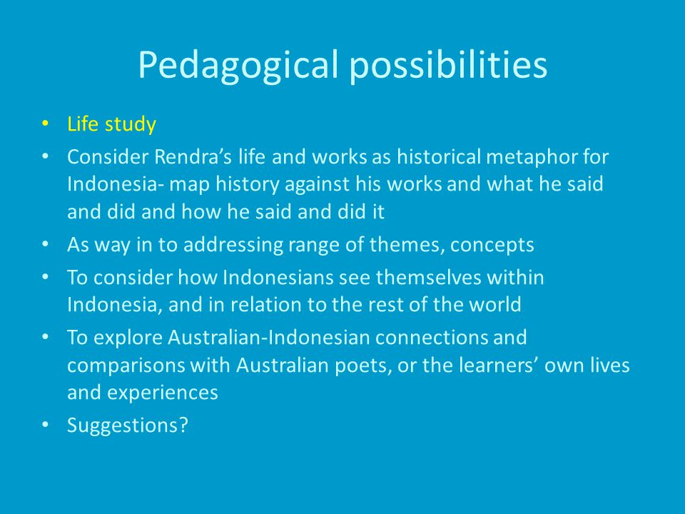 Pedagogical possibilities Life study Consider Rendra's life and works as historical metaphor for Indonesia- map history against his works and what he said and did and how he said and did it As way in to addressing range of themes, concepts To consider how Indonesians see themselves within Indonesia, and in relation to the rest of the world To explore Australian-Indonesian connections and comparisons with Australian poets, or the learners' own lives and experiences Suggestions