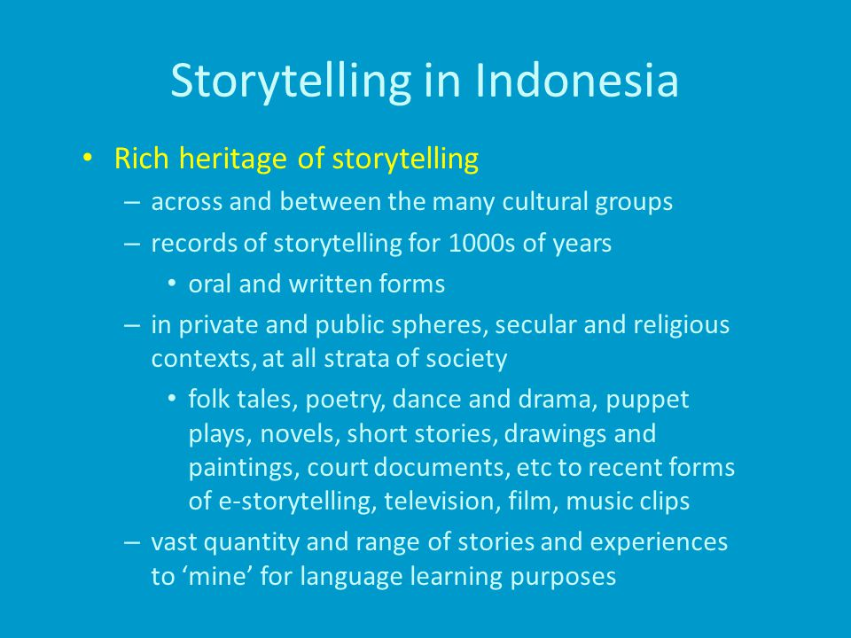 Storytelling in Indonesia Rich heritage of storytelling – across and between the many cultural groups – records of storytelling for 1000s of years oral and written forms – in private and public spheres, secular and religious contexts, at all strata of society folk tales, poetry, dance and drama, puppet plays, novels, short stories, drawings and paintings, court documents, etc to recent forms of e-storytelling, television, film, music clips – vast quantity and range of stories and experiences to 'mine' for language learning purposes