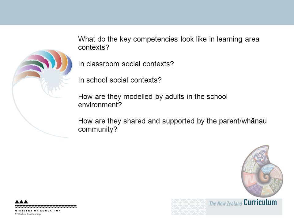 What do the key competencies look like in learning area contexts? In classroom social contexts? In school social contexts? How are they modelled by ad