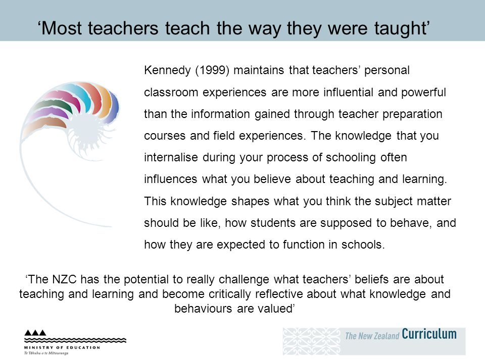 Kennedy (1999) maintains that teachers' personal classroom experiences are more influential and powerful than the information gained through teacher p