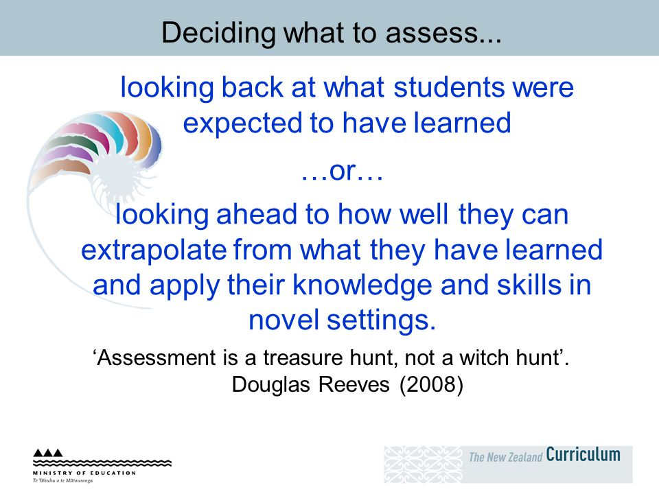 Deciding what to assess... looking back at what students were expected to have learned …or… looking ahead to how well they can extrapolate from what t