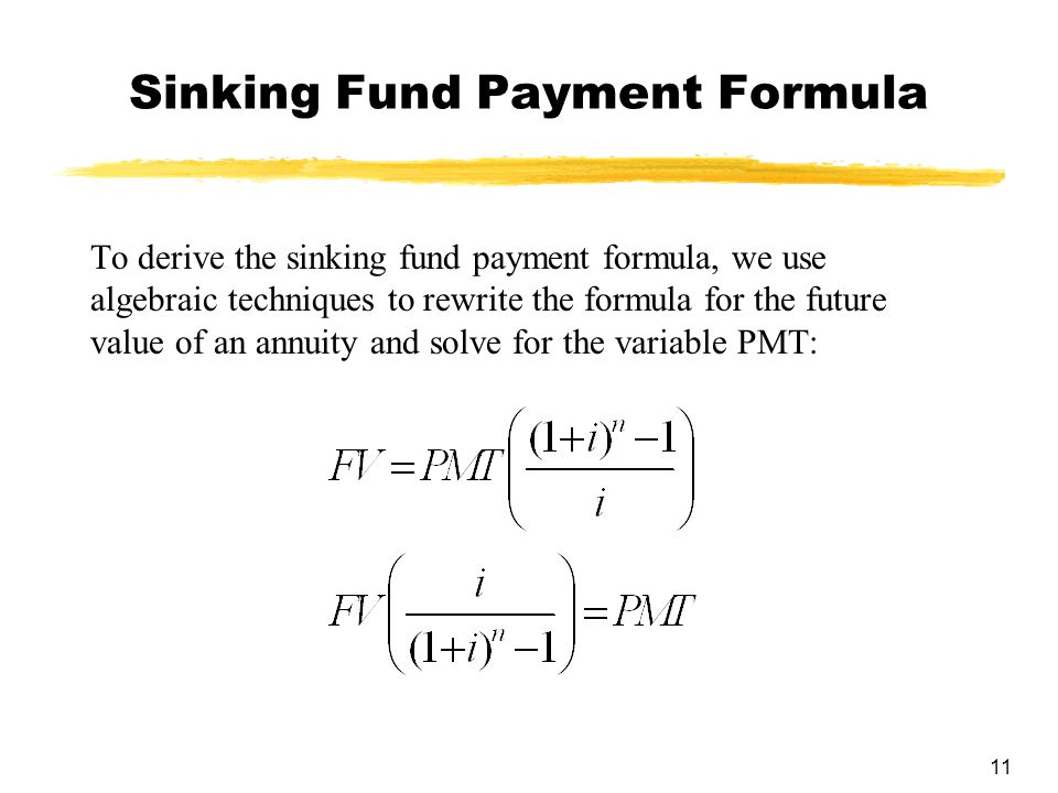11 Sinking Fund Payment Formula To derive the sinking fund payment formula, we use algebraic techniques to rewrite the formula for the future value of an annuity and solve for the variable PMT: