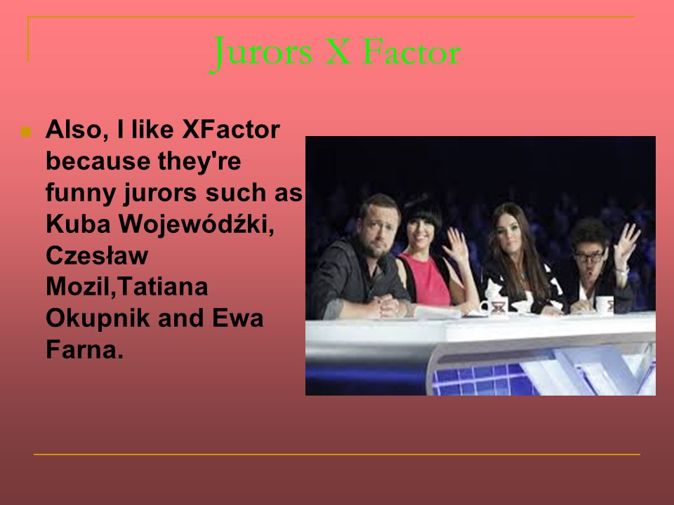 Jurors X Factor Also, I like XFactor because they're funny jurors such as Kuba Wojewódźki, Czesław Mozil,Tatiana Okupnik and Ewa Farna.