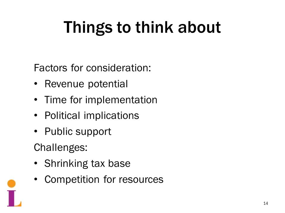 Things to think about Factors for consideration: Revenue potential Time for implementation Political implications Public support Challenges: Shrinking tax base Competition for resources 14