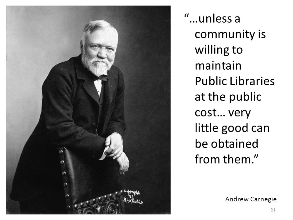 …unless a community is willing to maintain Public Libraries at the public cost… very little good can be obtained from them. Andrew Carnegie 21