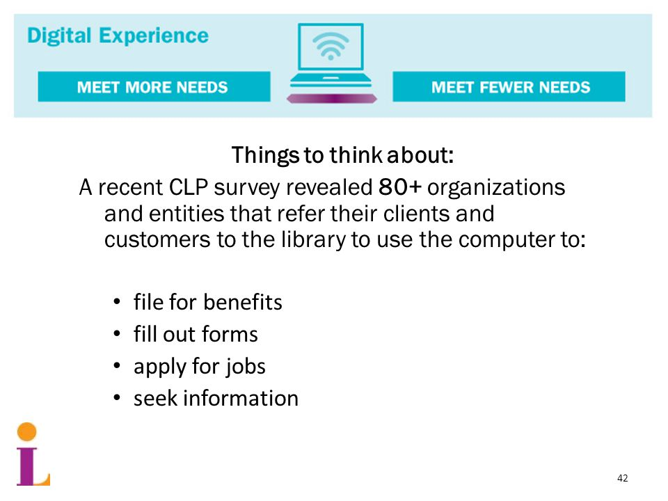 Things to think about: A recent CLP survey revealed 80+ organizations and entities that refer their clients and customers to the library to use the computer to: file for benefits fill out forms apply for jobs seek information 42
