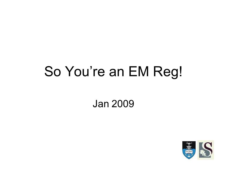 So You're an EM Reg! Jan 2009