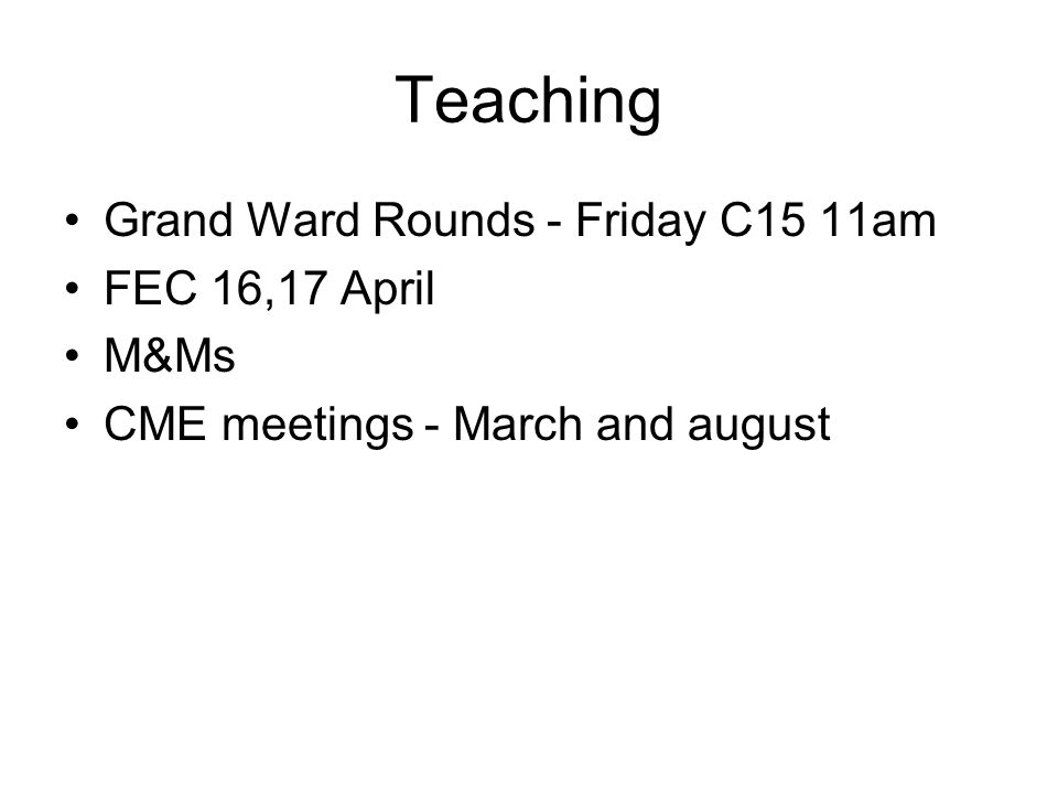 Teaching Grand Ward Rounds - Friday C15 11am FEC 16,17 April M&Ms CME meetings - March and august