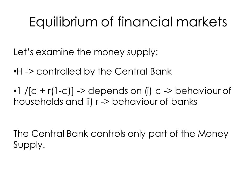Let's examine the money supply: H -> controlled by the Central Bank 1 /[c + r(1-c)] -> depends on (i) c -> behaviour of households and ii) r -> behaviour of banks The Central Bank controls only part of the Money Supply.
