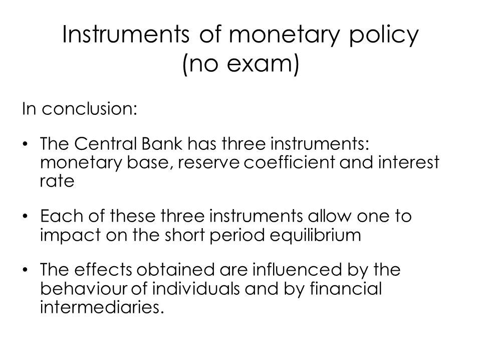 In conclusion: The Central Bank has three instruments: monetary base, reserve coefficient and interest rate Each of these three instruments allow one to impact on the short period equilibrium The effects obtained are influenced by the behaviour of individuals and by financial intermediaries.