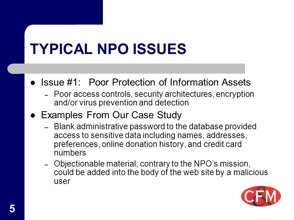 5 TYPICAL NPO ISSUES Issue #1:Poor Protection of Information Assets – Poor access controls, security architectures, encryption and/or virus prevention and detection Examples From Our Case Study – Blank administrative password to the database provided access to sensitive data including names, addresses, preferences, online donation history, and credit card numbers – Objectionable material, contrary to the NPO's mission, could be added into the body of the web site by a malicious user