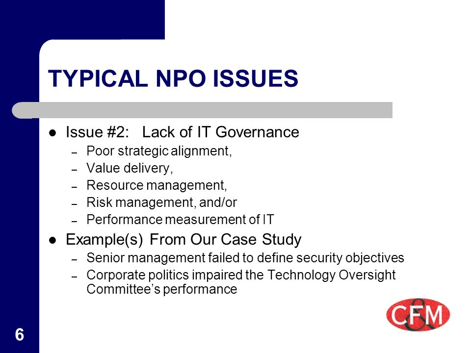 6 TYPICAL NPO ISSUES Issue #2:Lack of IT Governance – Poor strategic alignment, – Value delivery, – Resource management, – Risk management, and/or – Performance measurement of IT Example(s) From Our Case Study – Senior management failed to define security objectives – Corporate politics impaired the Technology Oversight Committee's performance