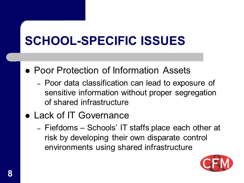 8 SCHOOL-SPECIFIC ISSUES Poor Protection of Information Assets – Poor data classification can lead to exposure of sensitive information without proper segregation of shared infrastructure Lack of IT Governance – Fiefdoms – Schools' IT staffs place each other at risk by developing their own disparate control environments using shared infrastructure