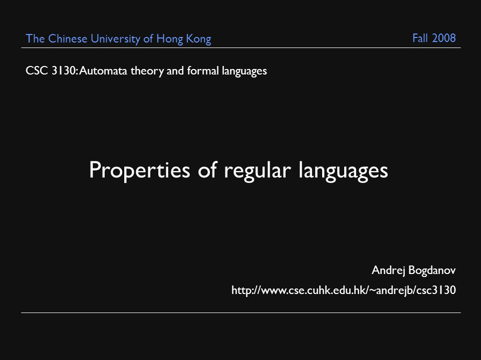 CSC 3130: Automata theory and formal languages Andrej Bogdanov http://www.cse.cuhk.edu.hk/~andrejb/csc3130 The Chinese University of Hong Kong Properties of regular languages Fall 2008