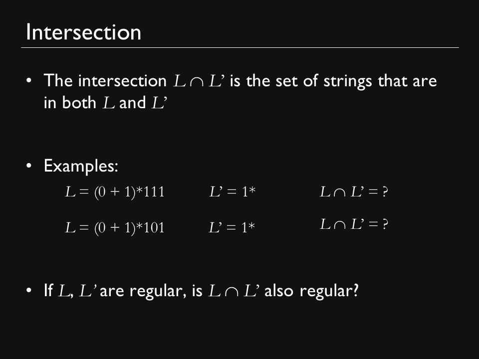 Intersection The intersection L  L' is the set of strings that are in both L and L' Examples: If L, L' are regular, is L  L' also regular.